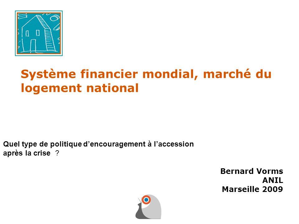 Système financier mondial, marché du logement national Bernard Vorms ANIL Marseille 2009 Quel type de politique dencouragement à laccession après la c