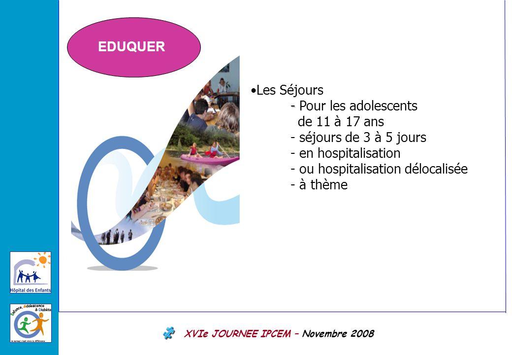 XVIe JOURNEE IPCEM – Novembre 2008 Les Séjours - - Pour les adolescents de 11 à 17 ans - séjours de 3 à 5 jours - en hospitalisation - ou hospitalisation délocalisée - à thème EDUQUER