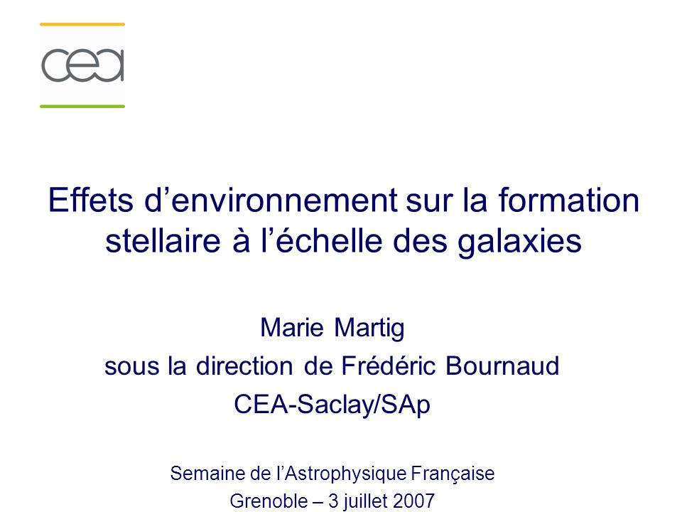 Effets denvironnement sur la formation stellaire à léchelle des galaxies Marie Martig sous la direction de Frédéric Bournaud CEA-Saclay/SAp Semaine de lAstrophysique Française Grenoble – 3 juillet 2007