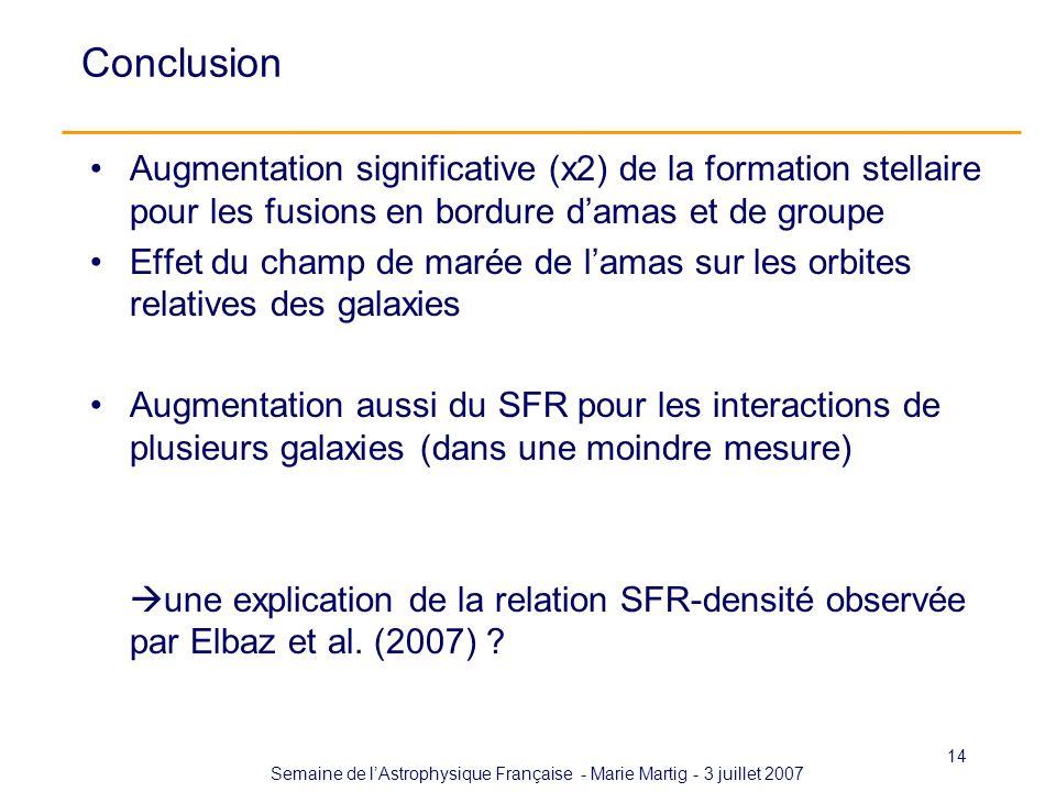Semaine de lAstrophysique Française - Marie Martig - 3 juillet 2007 14 Conclusion Augmentation significative (x2) de la formation stellaire pour les fusions en bordure damas et de groupe Effet du champ de marée de lamas sur les orbites relatives des galaxies Augmentation aussi du SFR pour les interactions de plusieurs galaxies (dans une moindre mesure) une explication de la relation SFR-densité observée par Elbaz et al.