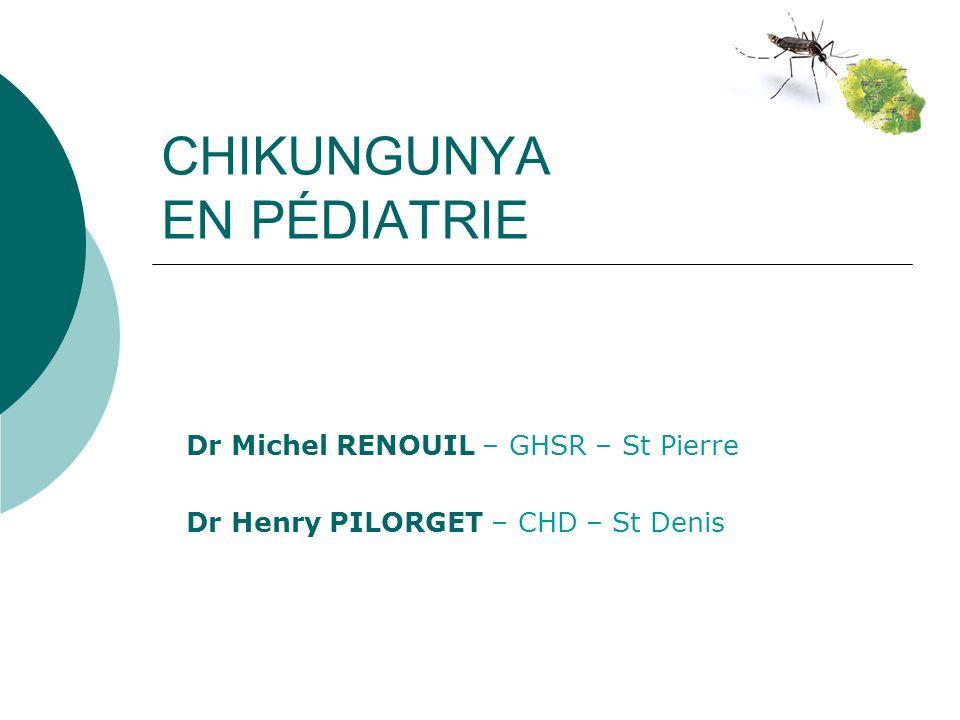 CHIKUNGUNYA EN PÉDIATRIE Dr Michel RENOUIL – GHSR – St Pierre Dr Henry PILORGET – CHD – St Denis