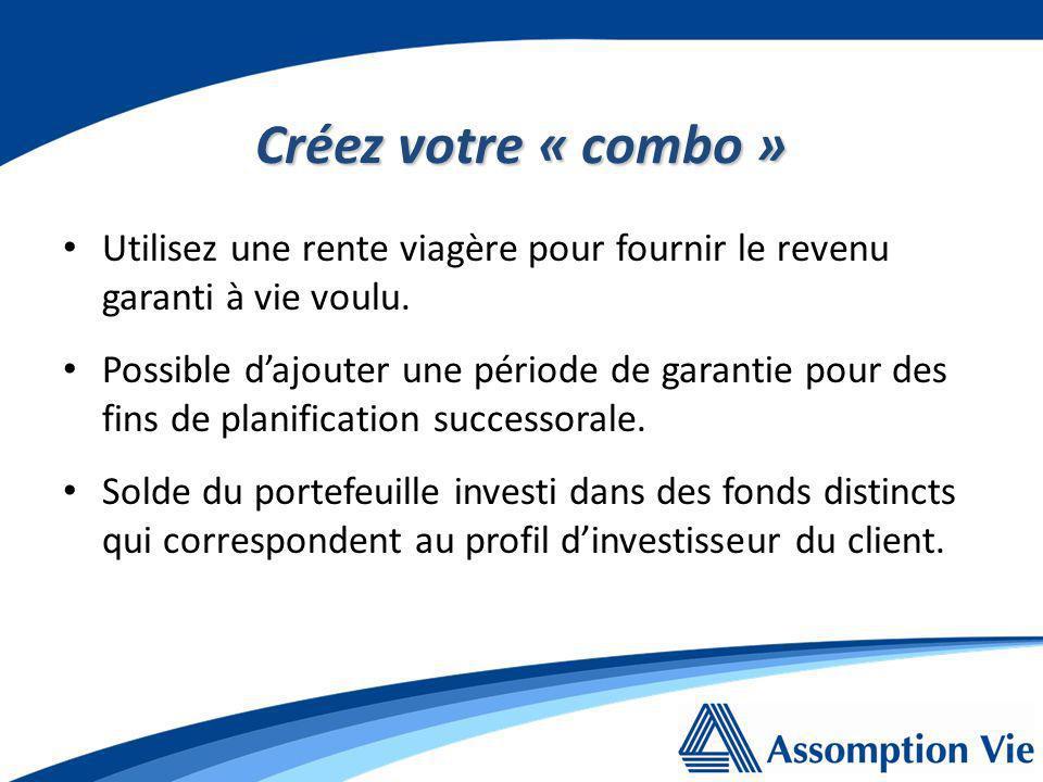 Créez votre « combo » Portefeuille Rente viagère Revenu garantie à vie Fonds distincts Flexibilité maximum pour: augmenter le revenu mensuel; faire le retrait dune somme forfaitaire; accumuler pour la succession.