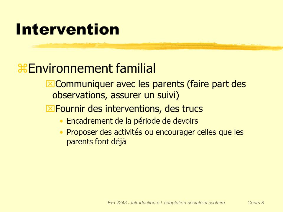 EFI 2243 - Introduction à l adaptation sociale et scolaire Cours 8 Intervention zEnvironnement familial xCommuniquer avec les parents (faire part des