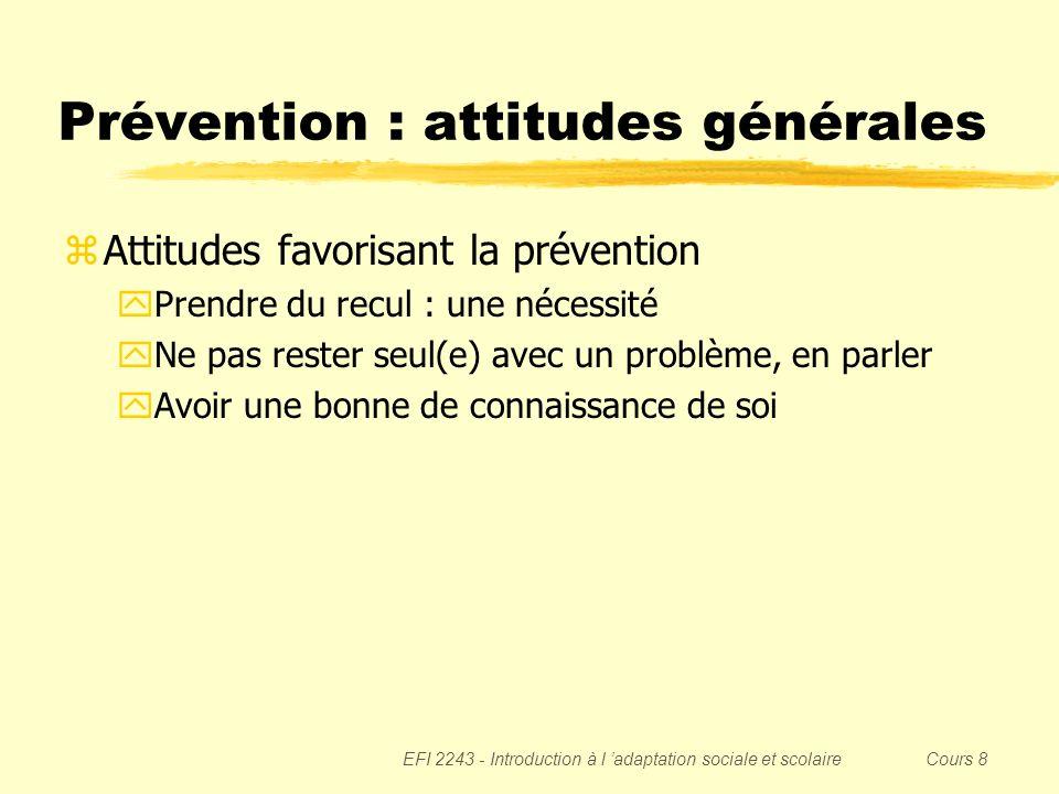 EFI 2243 - Introduction à l adaptation sociale et scolaire Cours 8 Prévention : attitudes générales zAttitudes favorisant la prévention yPrendre du re