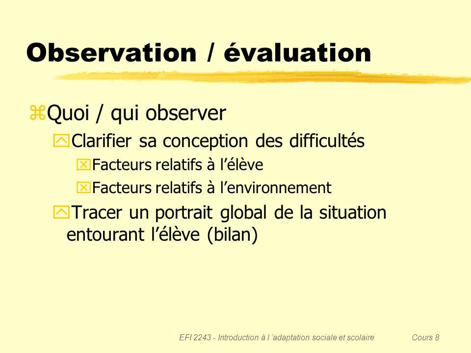 EFI 2243 - Introduction à l adaptation sociale et scolaire Cours 8 Observation / évaluation zQuoi / qui observer yClarifier sa conception des difficul