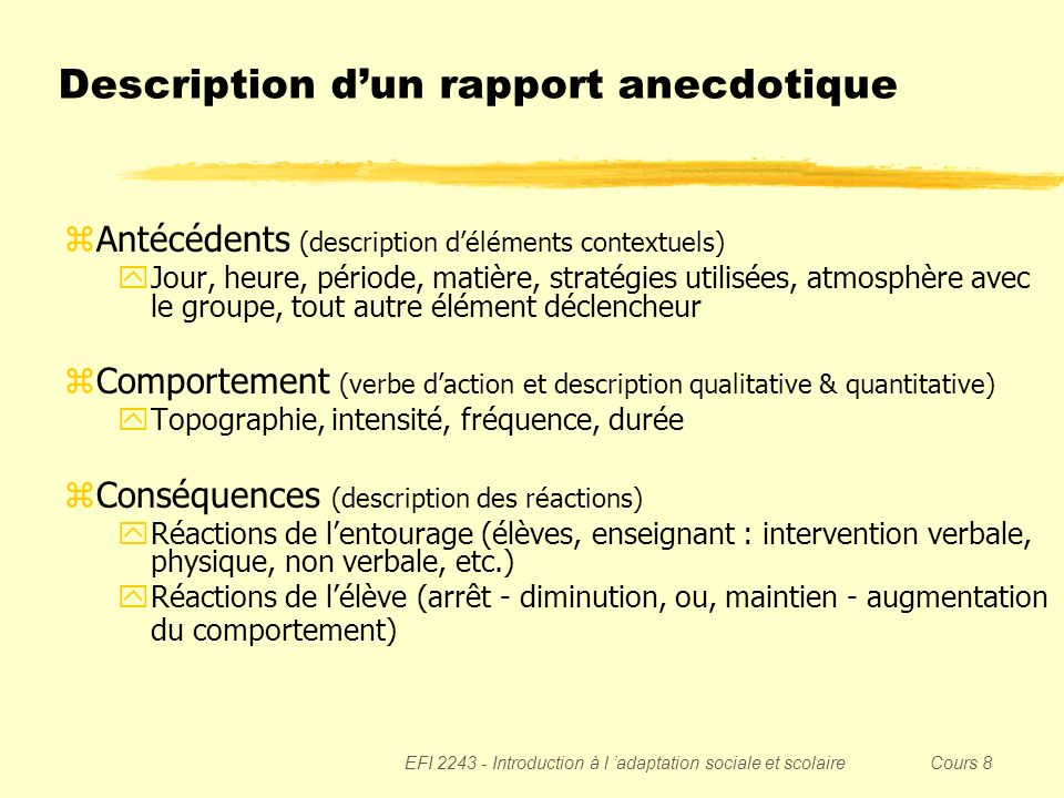 EFI 2243 - Introduction à l adaptation sociale et scolaire Cours 8 Description dun rapport anecdotique zAntécédents (description déléments contextuels