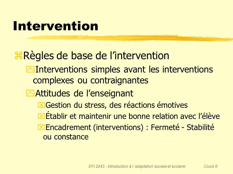 EFI 2243 - Introduction à l adaptation sociale et scolaire Cours 8 Intervention Principes de base de lapproche béhaviorale yRenforcement (= augmentation ou maintien du comportement) xPositif (ajout dun stimulus) xNégatif (retrait dun stimulus) yPunition (= diminution du comportement) xPositive (ajout dun stimulus) xNégative (retrait dun stimulus) Note : le principe réellement appliqué est toujours déterminé après coup ou après le fait ; 1) On observe la fréquence dapparition dun comportement (y a-t-il augmentation ou maintien OU diminution) 2) On observe lintervention qui a suivi ce même comportement (y a-t-il ajout ou retrait dun stimulus).