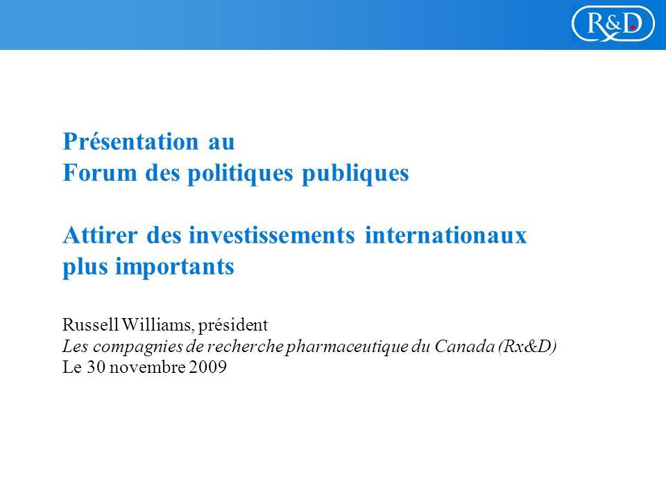 Présentation au Forum des politiques publiques Attirer des investissements internationaux plus importants Russell Williams, président Les compagnies de recherche pharmaceutique du Canada (Rx&D) Le 30 novembre 2009