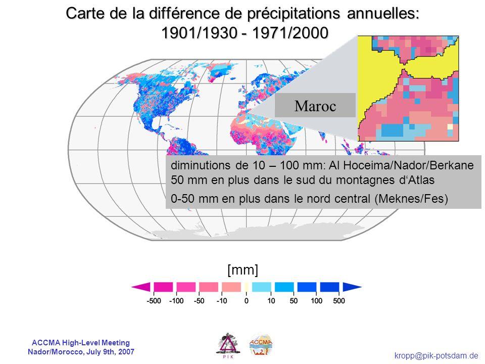 ACCMA High-Level Meeting Nador/Morocco, July 9th, 2007 kropp@pik-potsdam.de [mm] Carte de la différence de précipitations annuelles: 1901/1930 - 1971/2000 diminutions de 10 – 100 mm: Al Hoceima/Nador/Berkane 50 mm en plus dans le sud du montagnes dAtlas 0-50 mm en plus dans le nord central (Meknes/Fes) Maroc