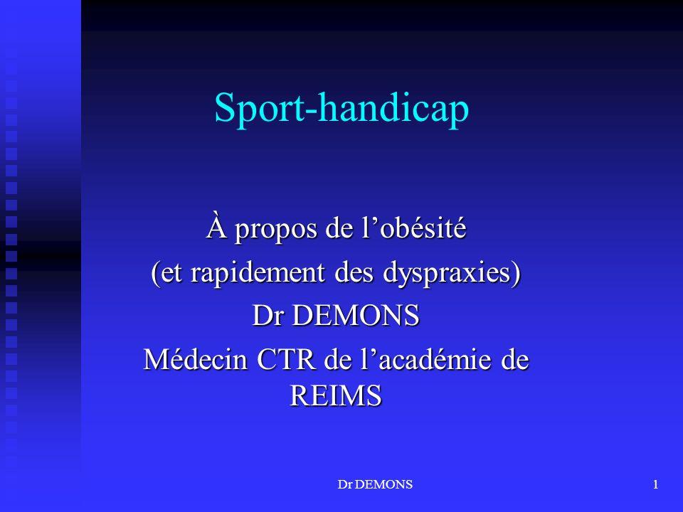 Dr DEMONS1 Sport-handicap À propos de lobésité (et rapidement des dyspraxies) Dr DEMONS Médecin CTR de lacadémie de REIMS