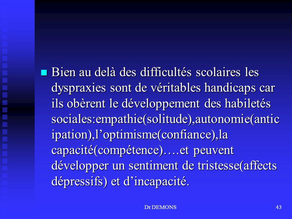 Dr DEMONS43 Bien au delà des difficultés scolaires les dyspraxies sont de véritables handicaps car ils obèrent le développement des habiletés sociales