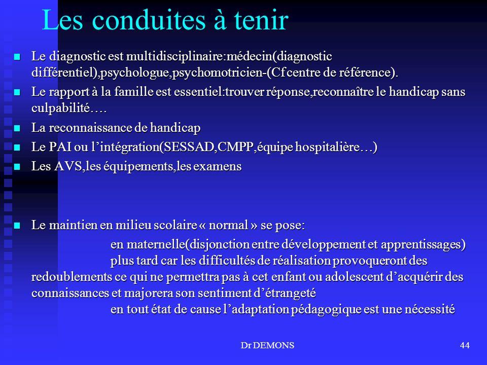 Dr DEMONS44 Les conduites à tenir Le diagnostic est multidisciplinaire:médecin(diagnostic différentiel),psychologue,psychomotricien-(Cf centre de réfé
