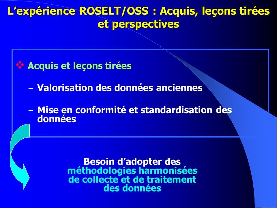 Lexpérience ROSELT/OSS : Acquis, leçons tirées et perspectives Acquis et leçons tirées – Valorisation des données anciennes – Mise en conformité et st