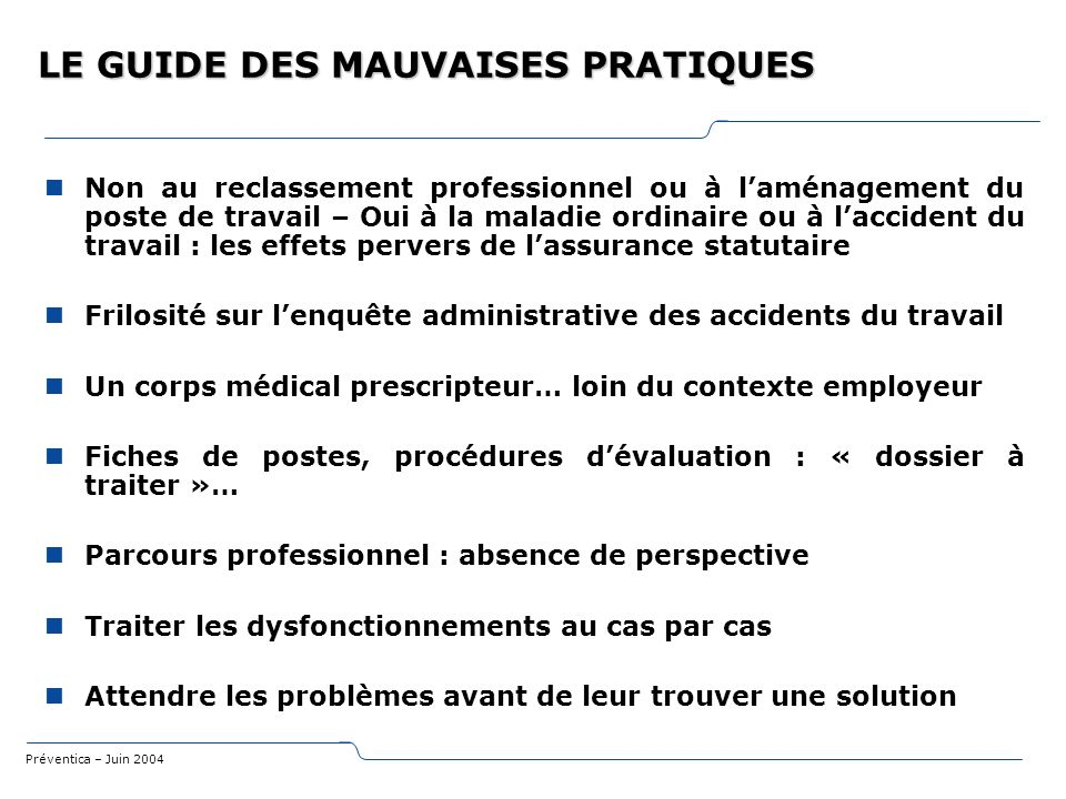 Préventica – Juin 2004 LE GUIDE DES MAUVAISES PRATIQUES Non au reclassement professionnel ou à laménagement du poste de travail – Oui à la maladie ord