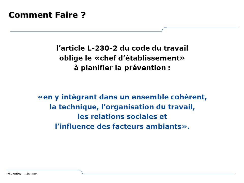 Préventica – Juin 2004 Comment Faire ? larticle L-230-2 du code du travail oblige le «chef détablissement» à planifier la prévention : «en y intégrant