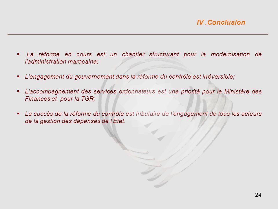 24 La réforme en cours est un chantier structurant pour la modernisation de ladministration marocaine; Lengagement du gouvernement dans la réforme du contrôle est irréversible; Laccompagnement des services ordonnateurs est une priorité pour le Ministère des Finances et pour la TGR; Le succès de la réforme du contrôle est tributaire de lengagement de tous les acteurs de la gestion des dépenses de lEtat.