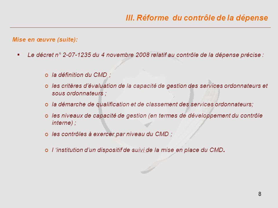 8 Le décret n° 2-07-1235 du 4 novembre 2008 relatif au contrôle de la dépense précise : ola définition du CMD ; oles critères dévaluation de la capacité de gestion des services ordonnateurs et sous ordonnateurs ; ola démarche de qualification et de classement des services ordonnateurs; oles niveaux de capacité de gestion (en termes de développement du contrôle interne) ; oles contrôles à exercer par niveau du CMD ; ol institution dun dispositif de suivi de la mise en place du CMD.