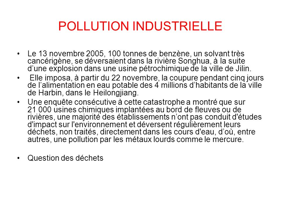 POLLUTION INDUSTRIELLE Le 13 novembre 2005, 100 tonnes de benzène, un solvant très cancérigène, se déversaient dans la rivière Songhua, à la suite dun
