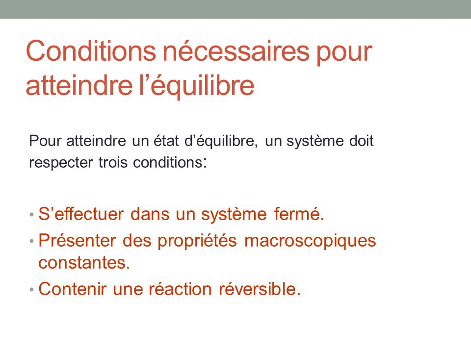 Conditions nécessaires pour atteindre léquilibre Pour atteindre un état déquilibre, un système doit respecter trois conditions : Seffectuer dans un sy