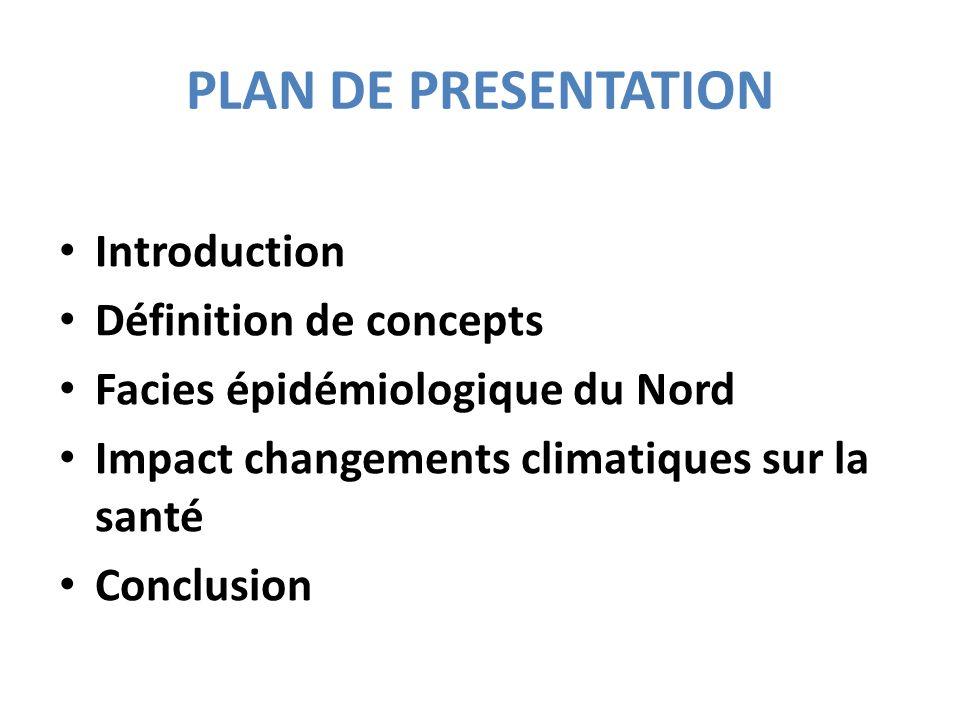 PLAN DE PRESENTATION Introduction Définition de concepts Facies épidémiologique du Nord Impact changements climatiques sur la santé Conclusion