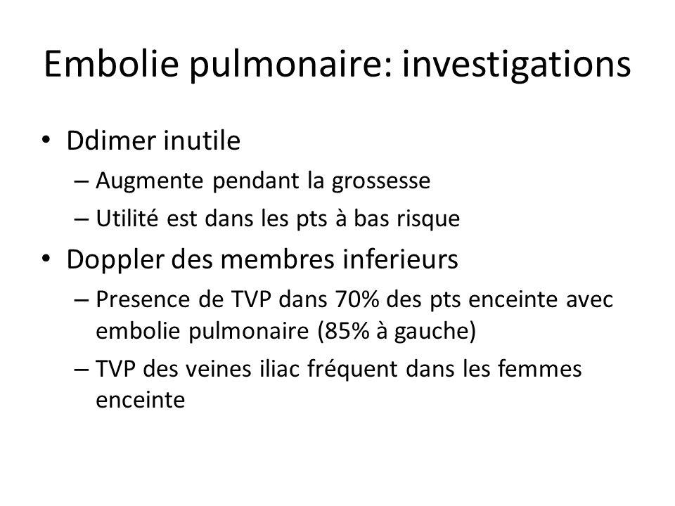 Embolie pulmonaire: investigations Ddimer inutile – Augmente pendant la grossesse – Utilité est dans les pts à bas risque Doppler des membres inferieu