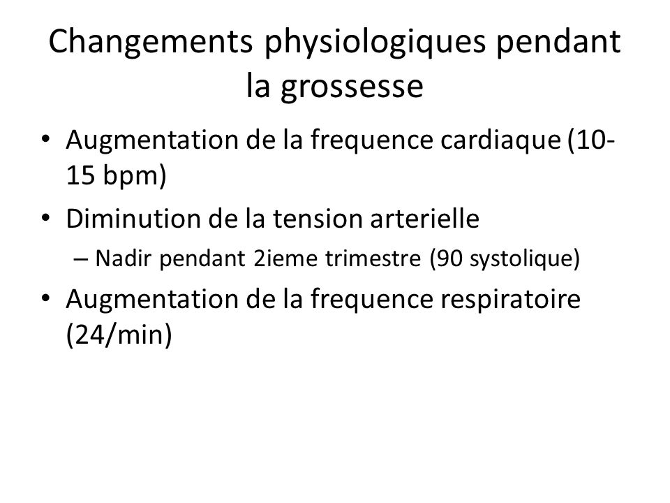 Changements physiologiques pendant la grossesse Augmentation de la frequence cardiaque (10- 15 bpm) Diminution de la tension arterielle – Nadir pendan