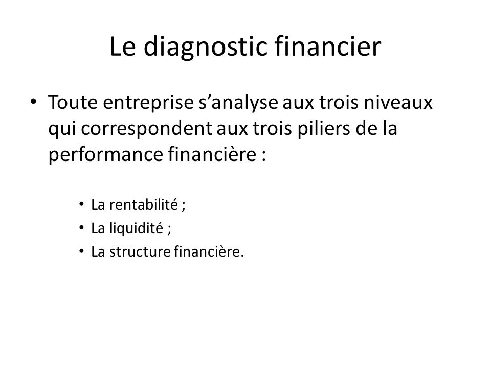 Le diagnostic financier Toute entreprise sanalyse aux trois niveaux qui correspondent aux trois piliers de la performance financière : La rentabilité ; La liquidité ; La structure financière.