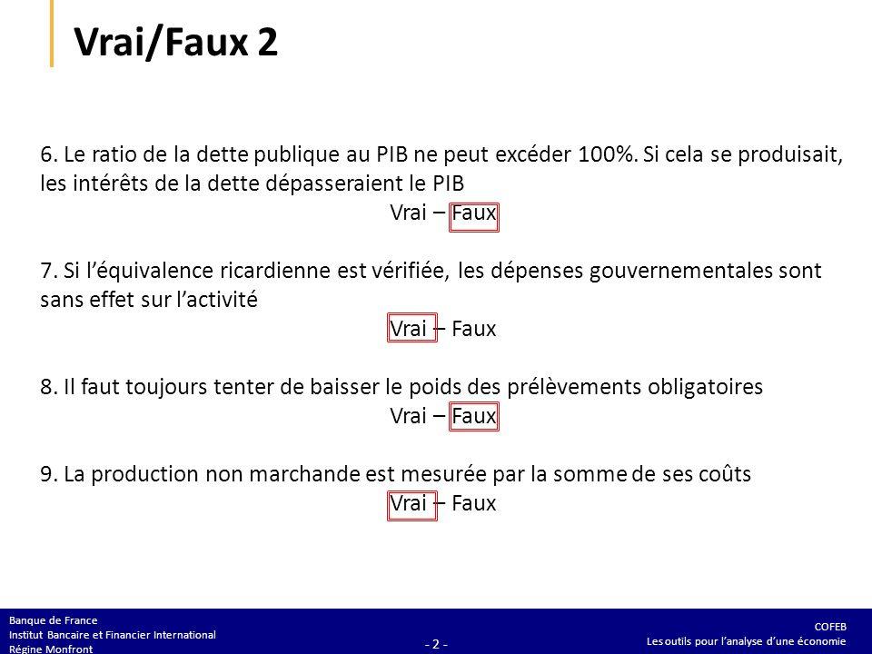COFEB Les outils pour lanalyse dune économie Banque de France Institut Bancaire et Financier International Régine Monfront - 2 - Vrai/Faux 2 6.
