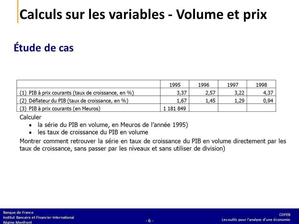 COFEB Les outils pour lanalyse dune économie Banque de France Institut Bancaire et Financier International Régine Monfront - 6 - Calculs sur les variables - Volume et prix Étude de cas