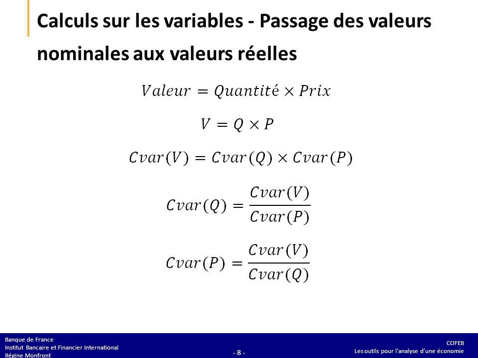 COFEB Les outils pour lanalyse dune économie Banque de France Institut Bancaire et Financier International Régine Monfront - 8 - Calculs sur les variables - Passage des valeurs nominales aux valeurs réelles