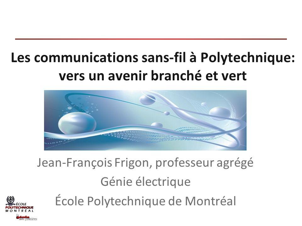 Les communications sans-fil à Polytechnique: vers un avenir branché et vert Jean-François Frigon, professeur agrégé Génie électrique École Polytechniq