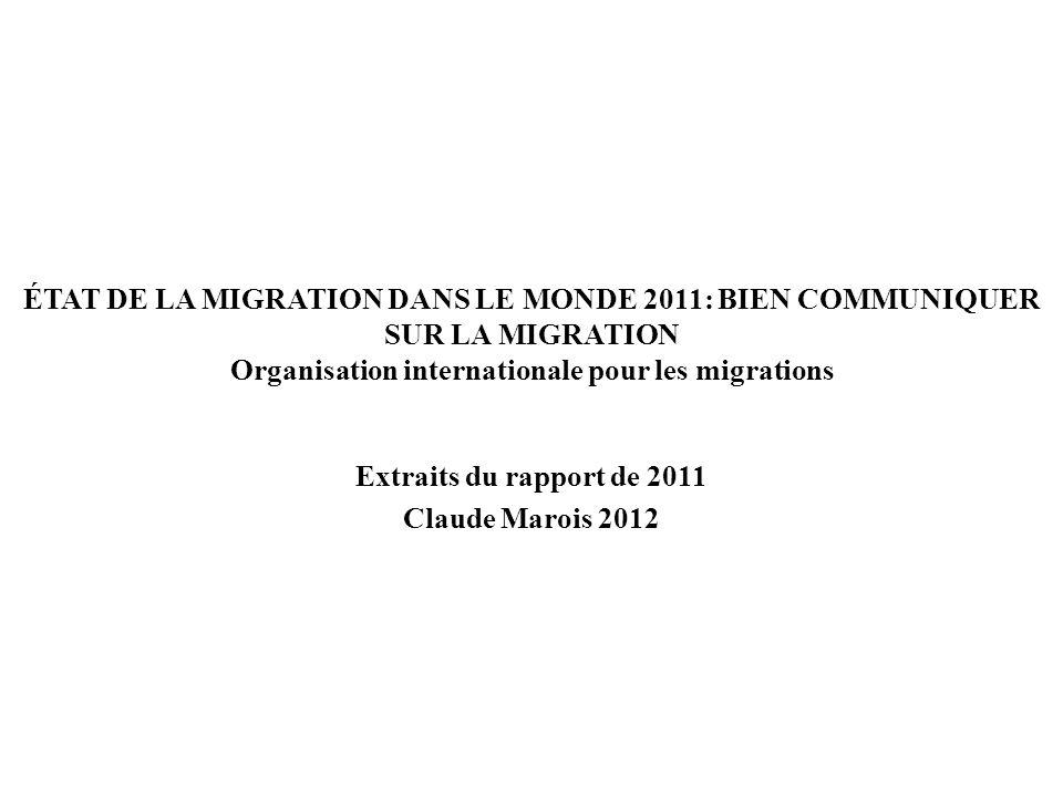 ÉTAT DE LA MIGRATION DANS LE MONDE 2011: BIEN COMMUNIQUER SUR LA MIGRATION Organisation internationale pour les migrations Extraits du rapport de 2011 Claude Marois 2012