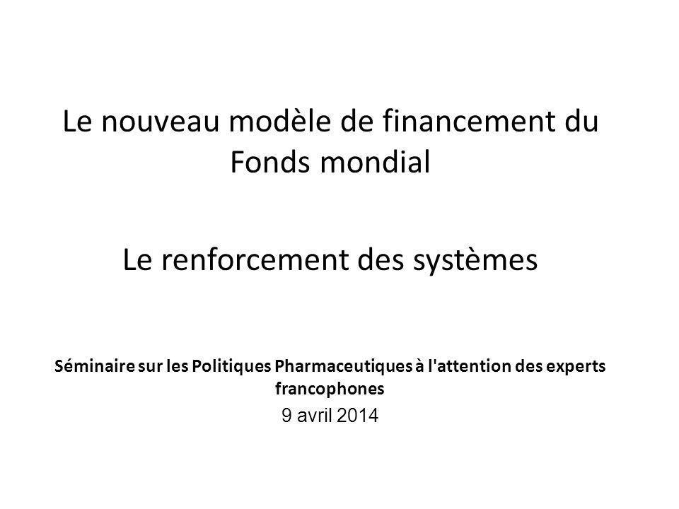 Le nouveau modèle de financement du Fonds mondial Le renforcement des systèmes Séminaire sur les Politiques Pharmaceutiques à l'attention des experts