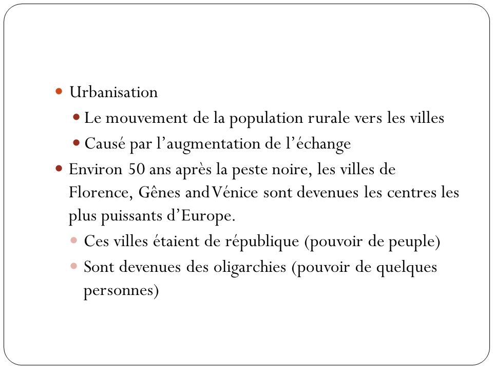 Urbanisation Le mouvement de la population rurale vers les villes Causé par laugmentation de léchange Environ 50 ans après la peste noire, les villes de Florence, Gênes and Vénice sont devenues les centres les plus puissants dEurope.