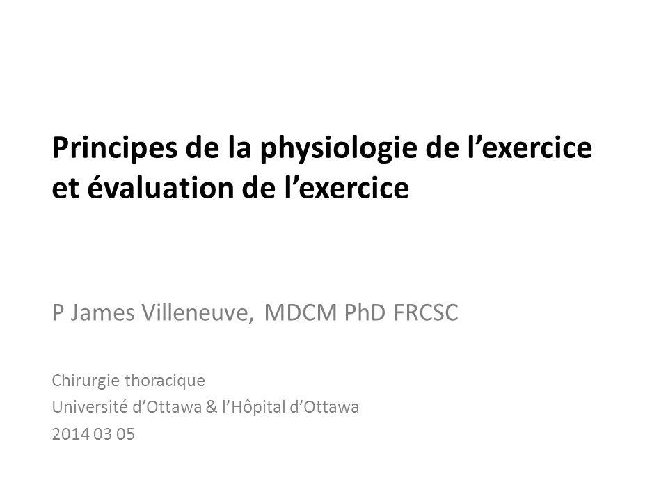 Principes de la physiologie de lexercice et évaluation de lexercice P James Villeneuve, MDCM PhD FRCSC Chirurgie thoracique Université dOttawa & lHôpi