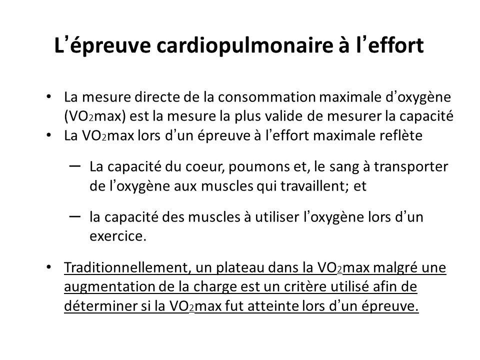 L épreuve cardiopulmonaire à l effort La mesure directe de la consommation maximale doxygène (VO 2 max) est la mesure la plus valide de mesurer la capacité La VO 2 max lors dun épreuve à leffort maximale reflète – La capacité du coeur, poumons et, le sang à transporter de loxygène aux muscles qui travaillent; et – la capacité des muscles à utiliser loxygène lors dun exercice.