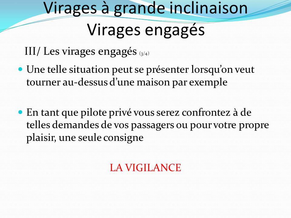 Virages à grande inclinaison Virages engagés III/ Les virages engagés (3/4) Une telle situation peut se présenter lorsquon veut tourner au-dessus dune