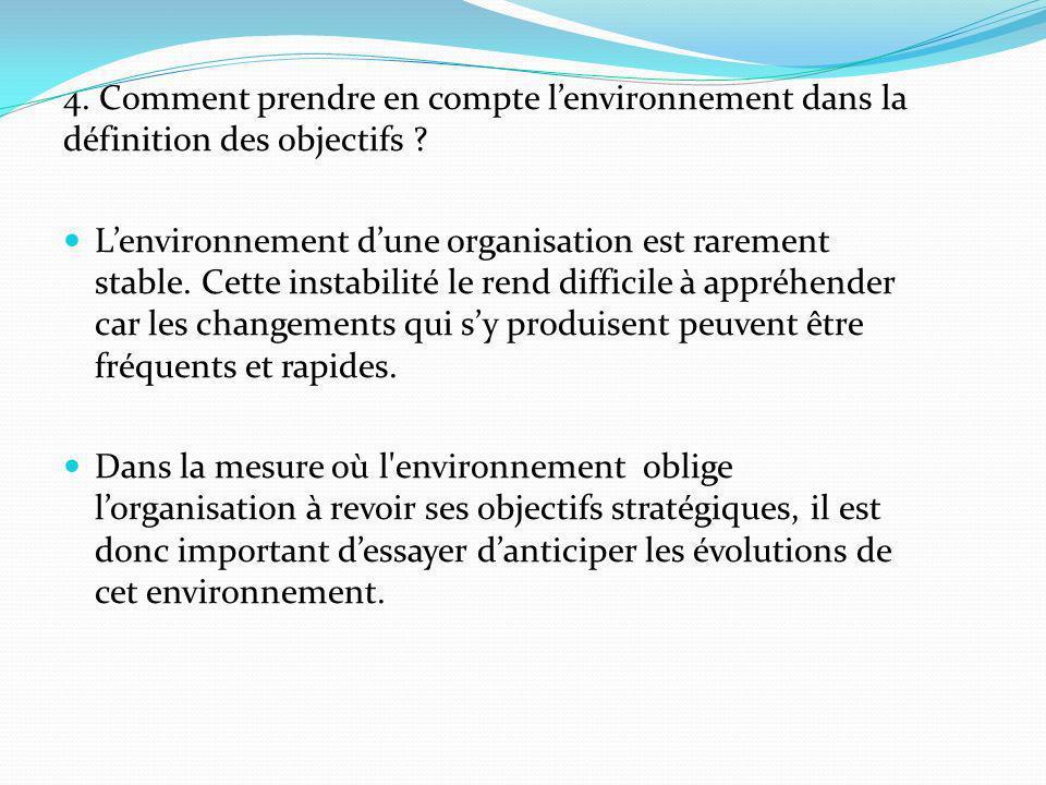 4. Comment prendre en compte lenvironnement dans la définition des objectifs ? Lenvironnement dune organisation est rarement stable. Cette instabilité