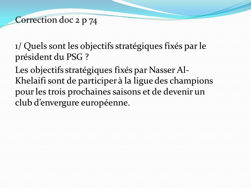 Correction doc 2 p 74 1/ Quels sont les objectifs stratégiques fixés par le président du PSG ? Les objectifs stratégiques fixés par Nasser Al- Khelaif