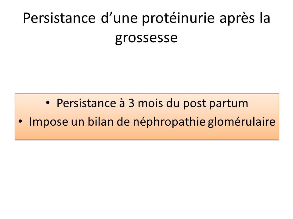 Persistance dune protéinurie après la grossesse Persistance à 3 mois du post partum Impose un bilan de néphropathie glomérulaire Persistance à 3 mois