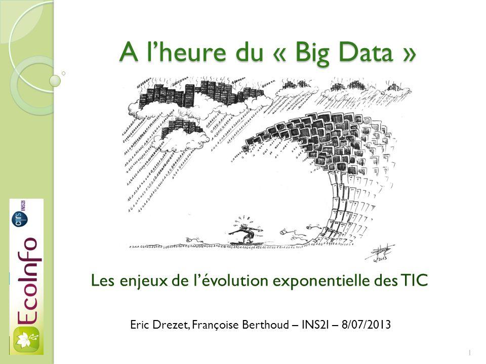 A lheure du « Big Data » Les enjeux de lévolution exponentielle des TIC Eric Drezet, Françoise Berthoud – INS2I – 8/07/2013 1