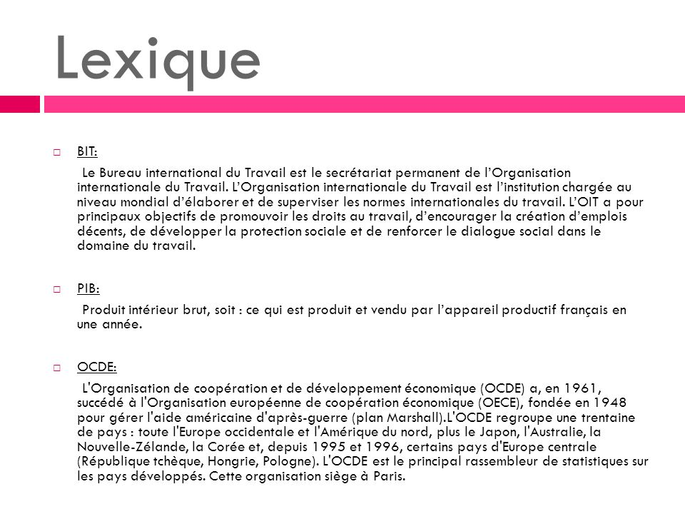 Lexique BIT: Le Bureau international du Travail est le secrétariat permanent de lOrganisation internationale du Travail. LOrganisation internationale