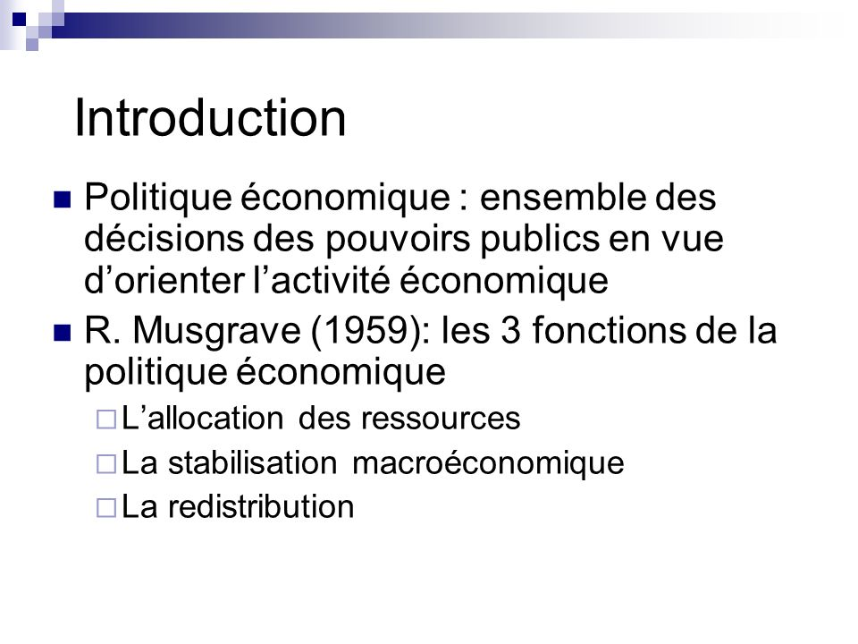 Introduction Politique économique : ensemble des décisions des pouvoirs publics en vue dorienter lactivité économique R. Musgrave (1959): les 3 foncti