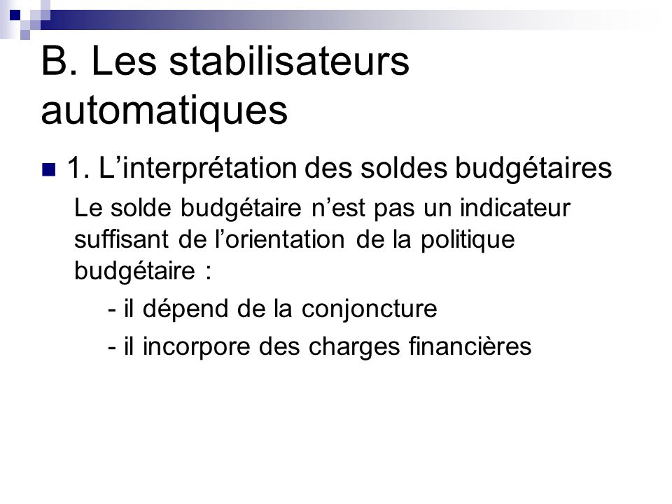 B. Les stabilisateurs automatiques 1. Linterprétation des soldes budgétaires Le solde budgétaire nest pas un indicateur suffisant de lorientation de l