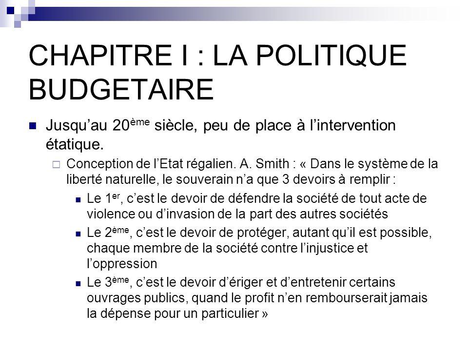 CHAPITRE I : LA POLITIQUE BUDGETAIRE Jusquau 20 ème siècle, peu de place à lintervention étatique. Conception de lEtat régalien. A. Smith : « Dans le