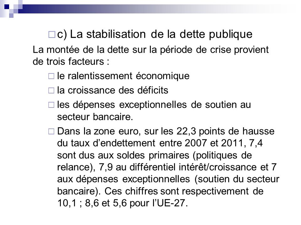c) La stabilisation de la dette publique La montée de la dette sur la période de crise provient de trois facteurs : le ralentissement économique la cr