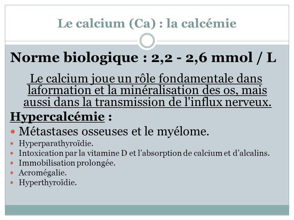 Le calcium (Ca) : la calcémie Norme biologique : 2,2 - 2,6 mmol / L Le calcium joue un rôle fondamentale dans laformation et la minéralisation des os,