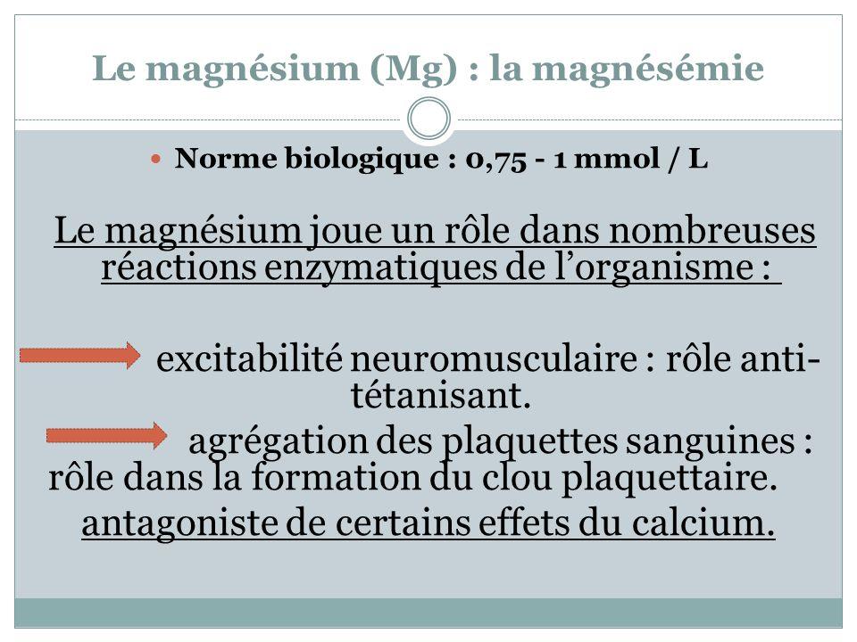 Le magnésium (Mg) : la magnésémie Norme biologique : 0,75 - 1 mmol / L Le magnésium joue un rôle dans nombreuses réactions enzymatiques de lorganisme