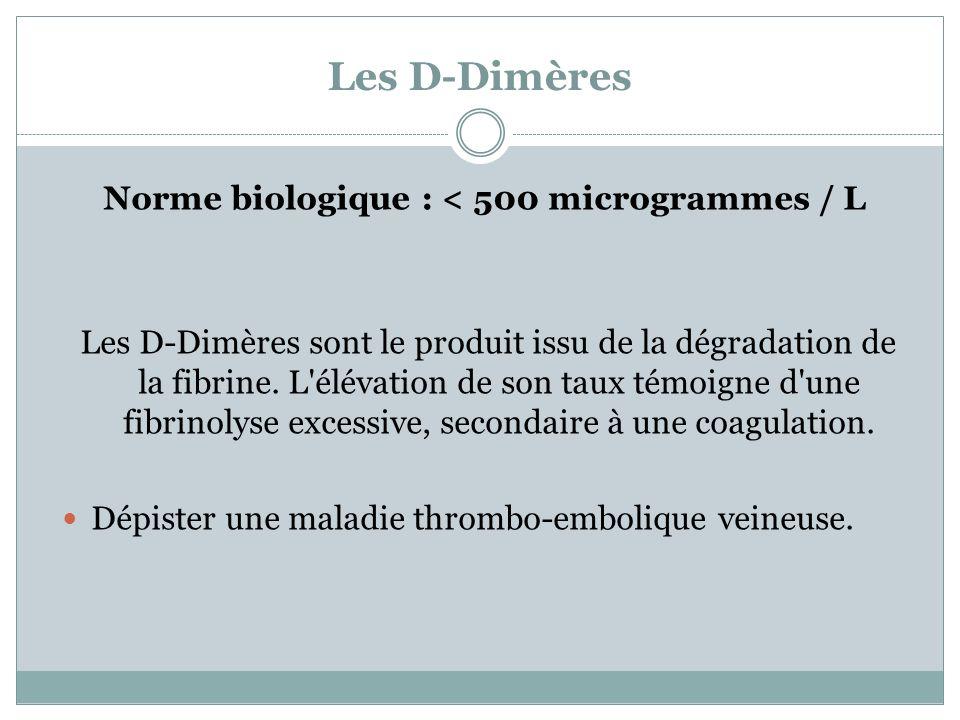 Les D-Dimères Norme biologique : < 500 microgrammes / L Les D-Dimères sont le produit issu de la dégradation de la fibrine. L'élévation de son taux té