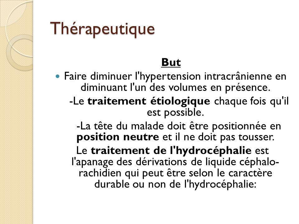 Thérapeutique But Faire diminuer l'hypertension intracrânienne en diminuant l'un des volumes en présence. -Le traitement étiologique chaque fois qu'il